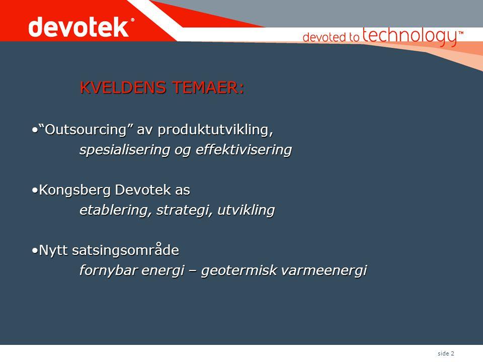 side 2 KVELDENS TEMAER: • Outsourcing av produktutvikling, spesialisering og effektivisering •Kongsberg Devotek as etablering, strategi, utvikling •Nytt satsingsområde fornybar energi – geotermisk varmeenergi