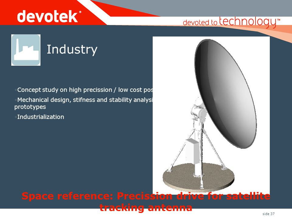 side 37 Space reference: Precission drive for satellite tracking antenna •Concept study on high precission / low cost position drives •Mechanical design, stifness and stability analysis and prototypes •Industrialization Industry