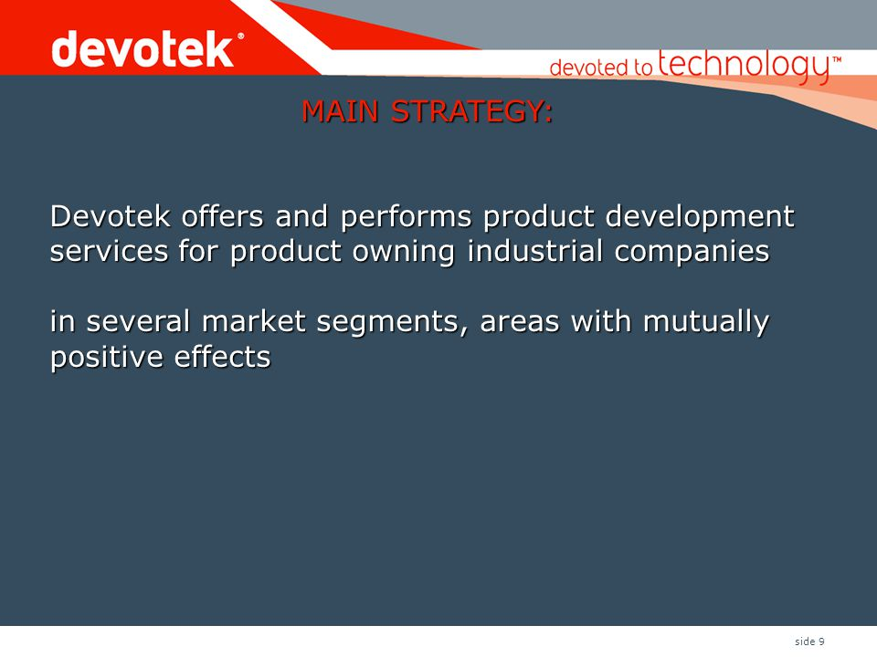 side 9 MAIN STRATEGY: Devotek offers and performs product development services for product owning industrial companies in several market segments, are