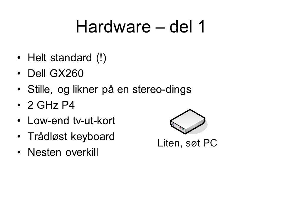 Hardware – del 1 •Helt standard (!) •Dell GX260 •Stille, og likner på en stereo-dings •2 GHz P4 •Low-end tv-ut-kort •Trådløst keyboard •Nesten overkill