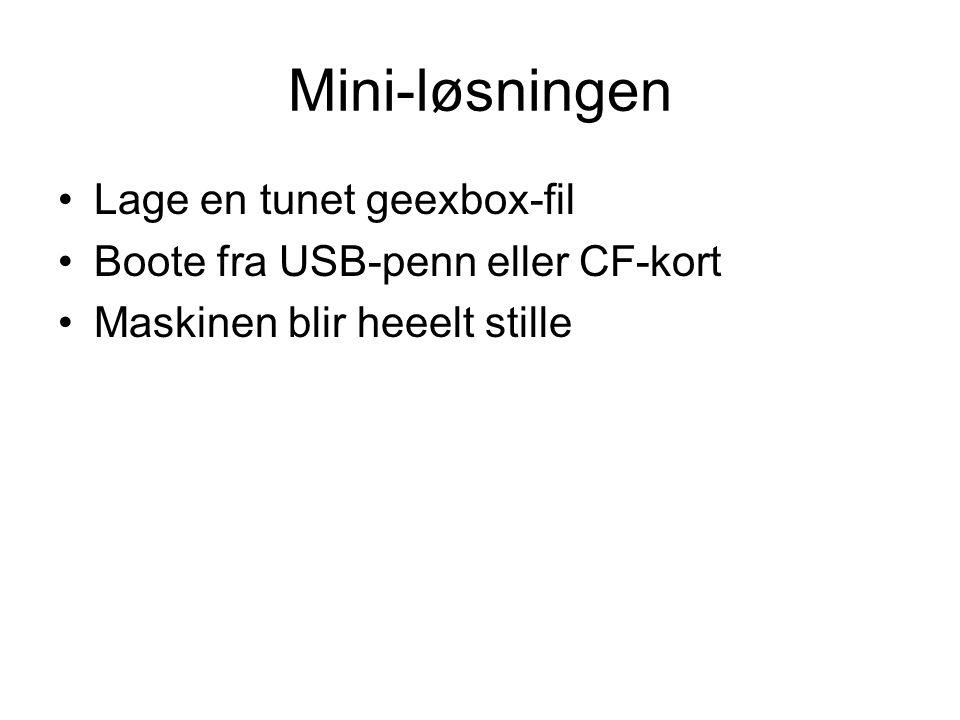 Mini-løsningen •Lage en tunet geexbox-fil •Boote fra USB-penn eller CF-kort •Maskinen blir heeelt stille