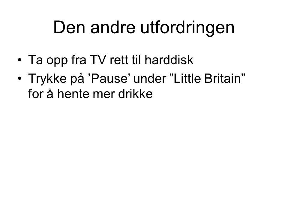 """Den andre utfordringen •Ta opp fra TV rett til harddisk •Trykke på 'Pause' under """"Little Britain"""" for å hente mer drikke"""