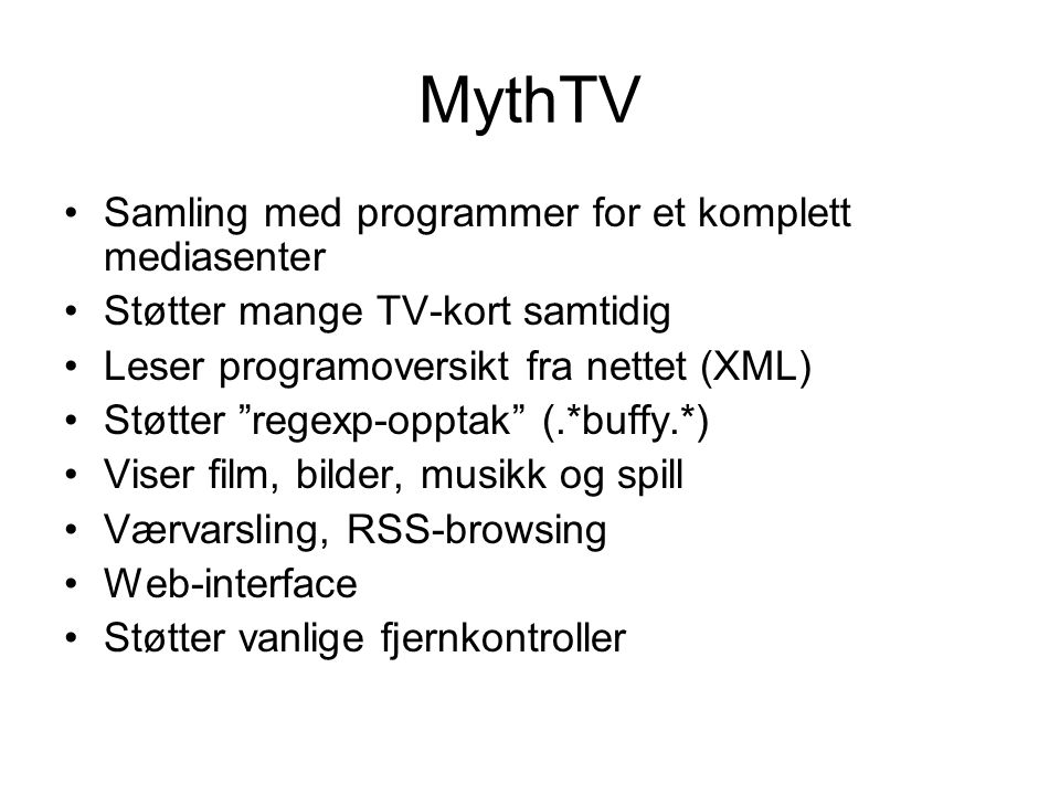 MythTV •Samling med programmer for et komplett mediasenter •Støtter mange TV-kort samtidig •Leser programoversikt fra nettet (XML) •Støtter regexp-opptak (.*buffy.*) •Viser film, bilder, musikk og spill •Værvarsling, RSS-browsing •Web-interface •Støtter vanlige fjernkontroller