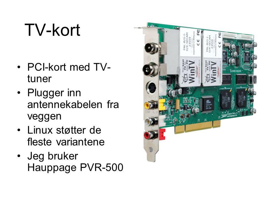 TV-kort •PCI-kort med TV- tuner •Plugger inn antennekabelen fra veggen •Linux støtter de fleste variantene •Jeg bruker Hauppage PVR-500