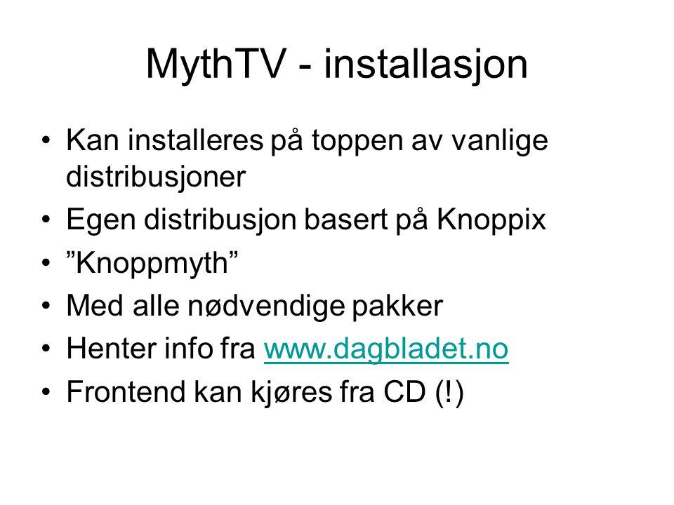 MythTV - installasjon •Kan installeres på toppen av vanlige distribusjoner •Egen distribusjon basert på Knoppix • Knoppmyth •Med alle nødvendige pakker •Henter info fra www.dagbladet.nowww.dagbladet.no •Frontend kan kjøres fra CD (!)