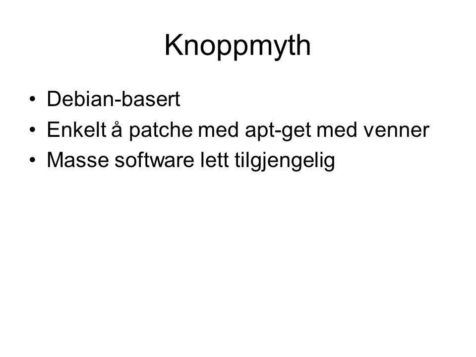 Knoppmyth •Debian-basert •Enkelt å patche med apt-get med venner •Masse software lett tilgjengelig