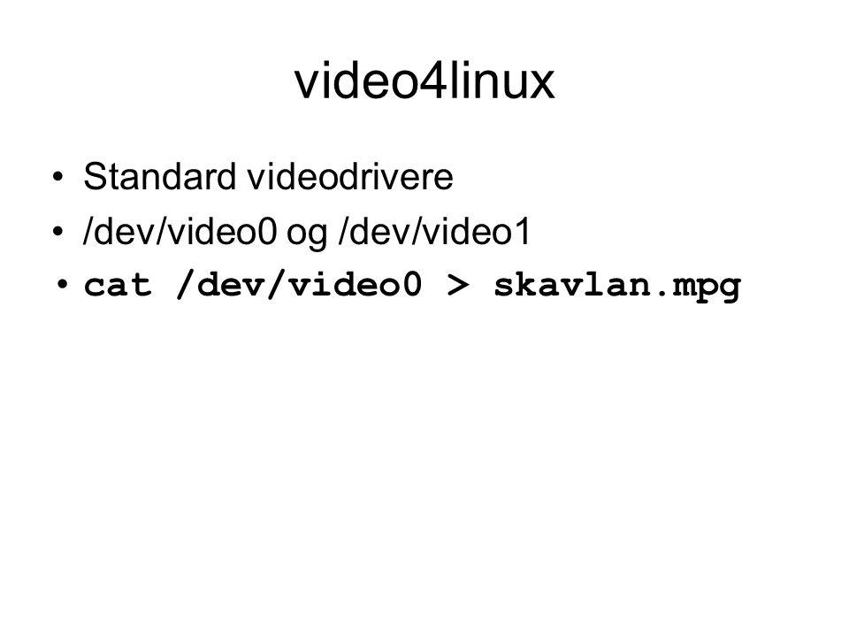 video4linux •Standard videodrivere •/dev/video0 og /dev/video1 •cat /dev/video0 > skavlan.mpg