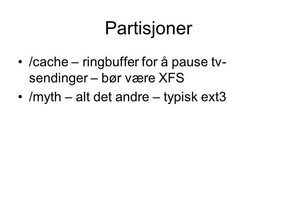Partisjoner •/cache – ringbuffer for å pause tv- sendinger – bør være XFS •/myth – alt det andre – typisk ext3