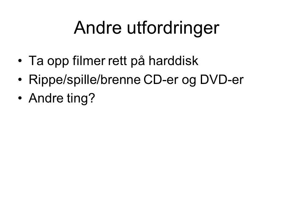 Andre utfordringer •Ta opp filmer rett på harddisk •Rippe/spille/brenne CD-er og DVD-er •Andre ting
