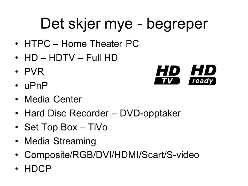 Det skjer mye - begreper •HTPC – Home Theater PC •HD – HDTV – Full HD •PVR •uPnP •Media Center •Hard Disc Recorder – DVD-opptaker •Set Top Box – TiVo