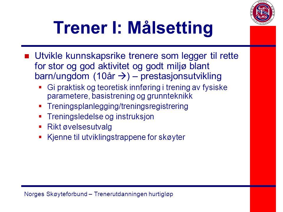 Norges Skøyteforbund – Trenerutdanningen hurtigløp Trener I: Målsetting n Utvikle kunnskapsrike trenere som legger til rette for stor og god aktivitet