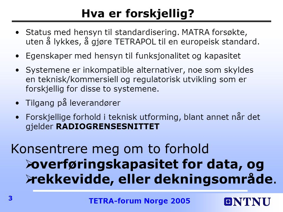 TETRA-forum Norge 2005 24 NME Network Manager ISO 21210 CME CALM Manager ISO 21210 NETWORK INTERFACE Routing and Media Switching based on IPv6 ISO 21210 Non-CALM-aware ISO 15628-based APPLICATIONS Convergence Layer Part of ISO 15628 ISO 21210 CALM-Aware APPLICATIONS TCP/UDP/… INTERNET STANDARDS SAP IME Interface Manager ISO 24102 SAP Non-CALM-aware IP (Internet) APPLICATIONS Convergence Layer IP socket/ ISO 21210 SAP CALM MediaExternal Media CALM System Architecture (Rev.