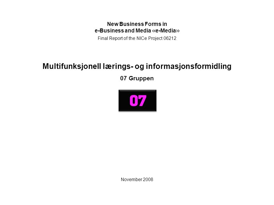 Multifunksjonell lærings- og informasjonsformidling 07 Gruppen New Business Forms in e-Business and Media ‹‹e-Media›› Final Report of the NICe Project 06212 November 2008