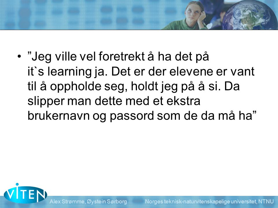 """Alex Strømme, Øystein Sørborg Norges teknisk-naturvitenskapelige universitet, NTNU •""""Jeg ville vel foretrekt å ha det på it`s learning ja. Det er der"""