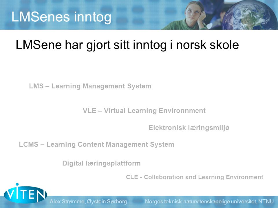 LMSenes inntog LMSene har gjort sitt inntog i norsk skole LMS – Learning Management System VLE – Virtual Learning Environnment LCMS – Learning Content