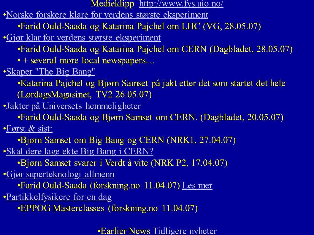 Medieklipp http://www.fys.uio.no/http://www.fys.uio.no/ •Norske forskere klare for verdens største eksperimentNorske forskere klare for verdens største eksperiment •Farid Ould-Saada og Katarina Pajchel om LHC (VG, 28.05.07) •Gjør klar for verdens største eksperimentGjør klar for verdens største eksperiment •Farid Ould-Saada og Katarina Pajchel om CERN (Dagbladet, 28.05.07) • + several more local newspapers… •Skaper The Big Bang Skaper The Big Bang •Katarina Pajchel og Bjørn Samset på jakt etter det som startet det hele (LørdagsMagasinet, TV2 26.05.07) •Jakter på Universets hemmeligheterJakter på Universets hemmeligheter •Farid Ould-Saada og Bjørn Samset om CERN.
