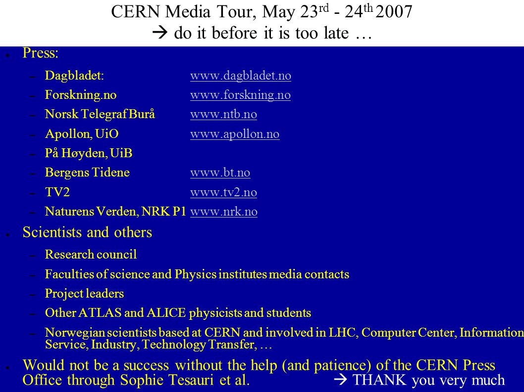 CERN Media Tour, May 23 rd - 24 th 2007  do it before it is too late … ● Press: – Dagbladet: www.dagbladet.nowww.dagbladet.no – Forskning.nowww.forsk