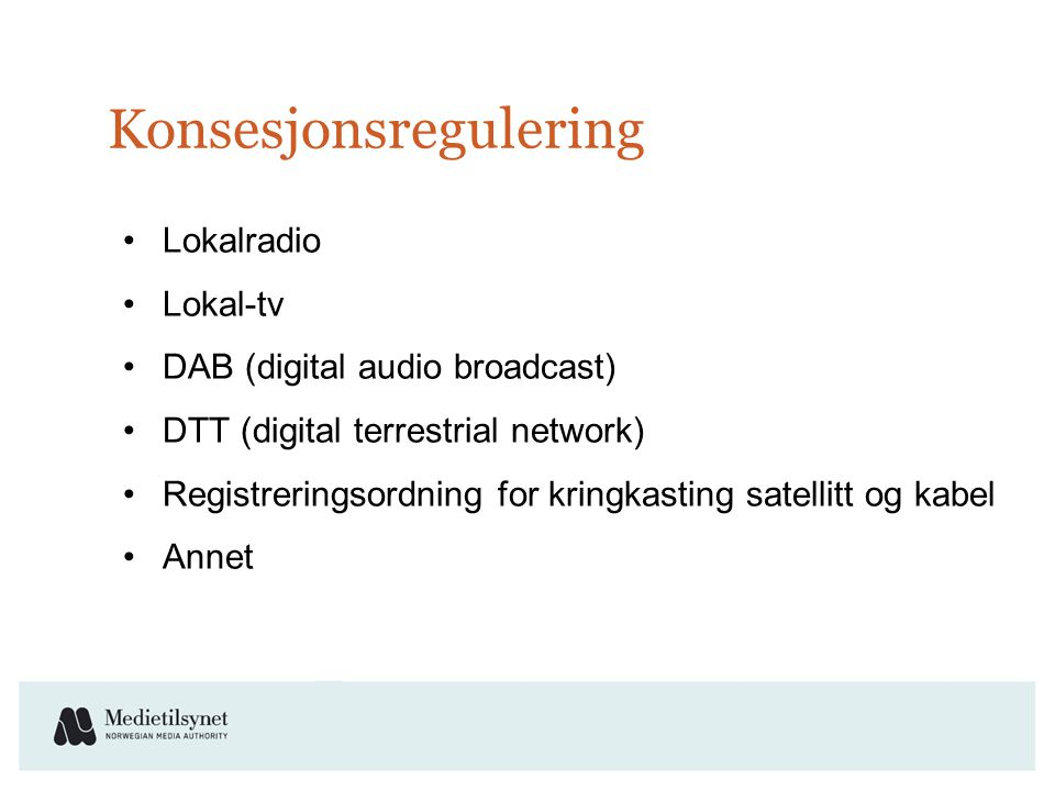 Konsesjonsregulering •Lokalradio •Lokal-tv •DAB (digital audio broadcast) •DTT (digital terrestrial network) •Registreringsordning for kringkasting satellitt og kabel •Annet