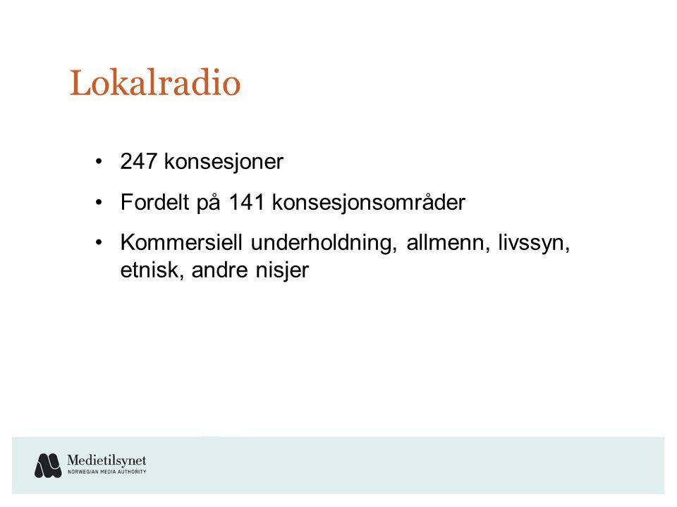 Lokalradio •247 konsesjoner •Fordelt på 141 konsesjonsområder •Kommersiell underholdning, allmenn, livssyn, etnisk, andre nisjer