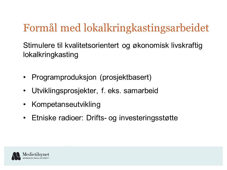 Formål med lokalkringkastingsarbeidet Stimulere til kvalitetsorientert og økonomisk livskraftig lokalkringkasting •Programproduksjon (prosjektbasert) •Utviklingsprosjekter, f.