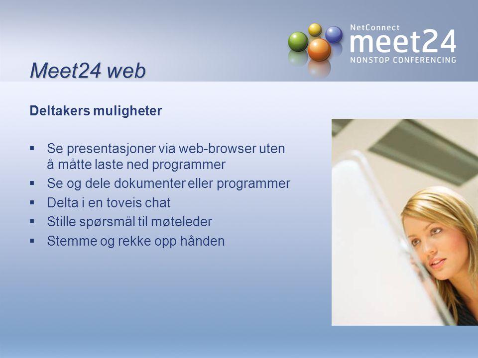 Meet24 web Deltakers muligheter  Se presentasjoner via web-browser uten å måtte laste ned programmer  Se og dele dokumenter eller programmer  Delta i en toveis chat  Stille spørsmål til møteleder  Stemme og rekke opp hånden