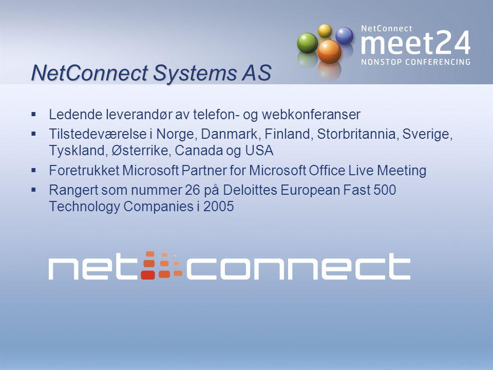 NetConnect Systems AS  Ledende leverandør av telefon- og webkonferanser  Tilstedeværelse i Norge, Danmark, Finland, Storbritannia, Sverige, Tyskland, Østerrike, Canada og USA  Foretrukket Microsoft Partner for Microsoft Office Live Meeting  Rangert som nummer 26 på Deloittes European Fast 500 Technology Companies i 2005