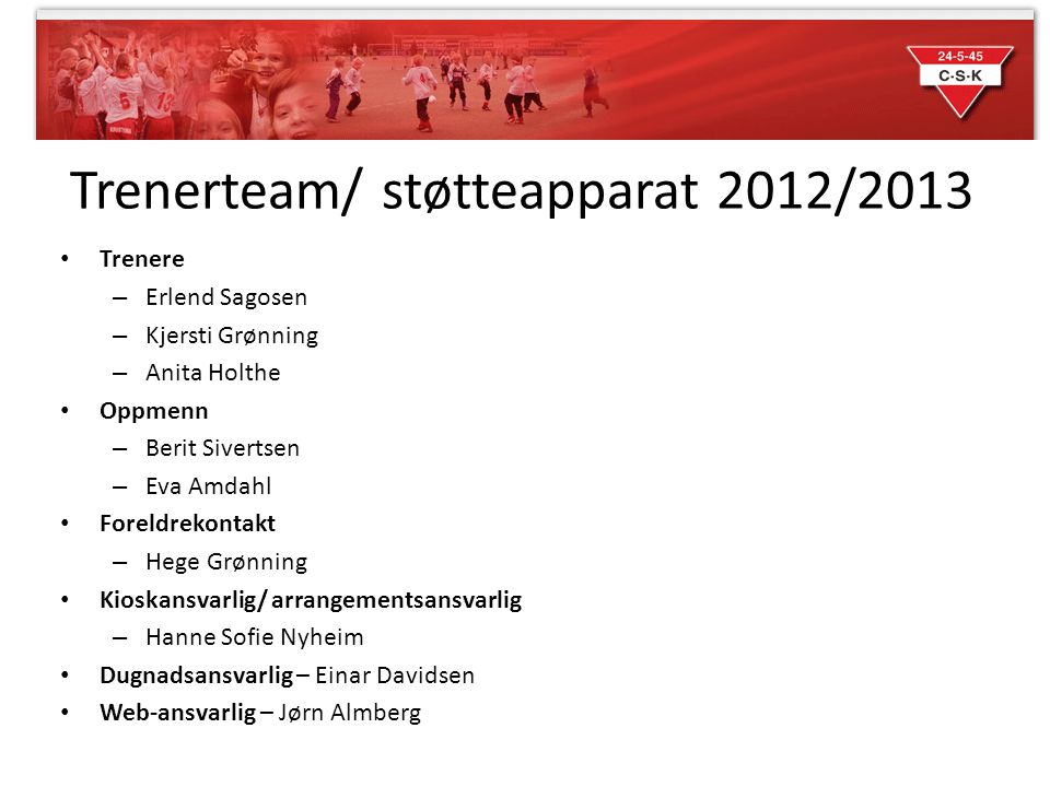 Trenerteam/ støtteapparat 2012/2013 • Trenere – Erlend Sagosen – Kjersti Grønning – Anita Holthe • Oppmenn – Berit Sivertsen – Eva Amdahl • Foreldreko