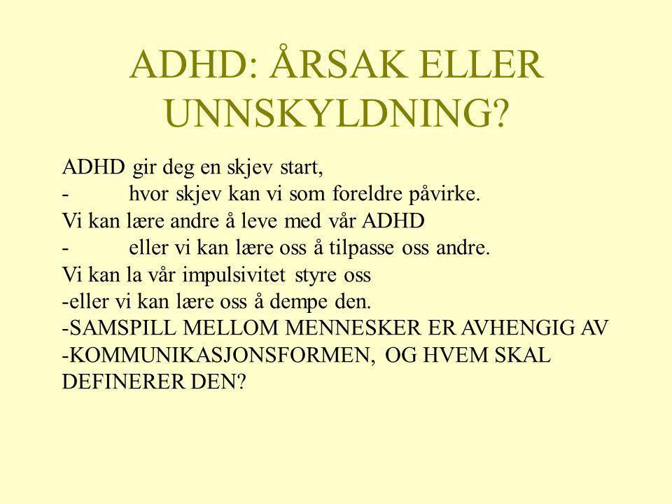 ADHD: ÅRSAK ELLER UNNSKYLDNING? ADHD gir deg en skjev start, -hvor skjev kan vi som foreldre påvirke. Vi kan lære andre å leve med vår ADHD -eller vi