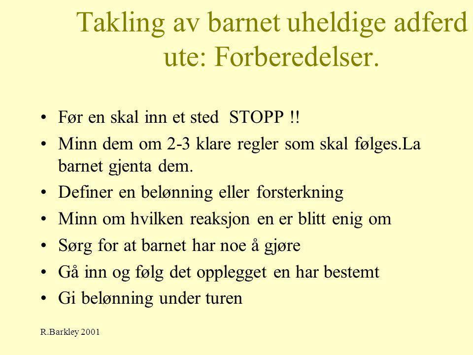 R.Barkley 2001 Takling av barnet uheldige adferd ute: Forberedelser. •Før en skal inn et sted STOPP !! •Minn dem om 2-3 klare regler som skal følges.L
