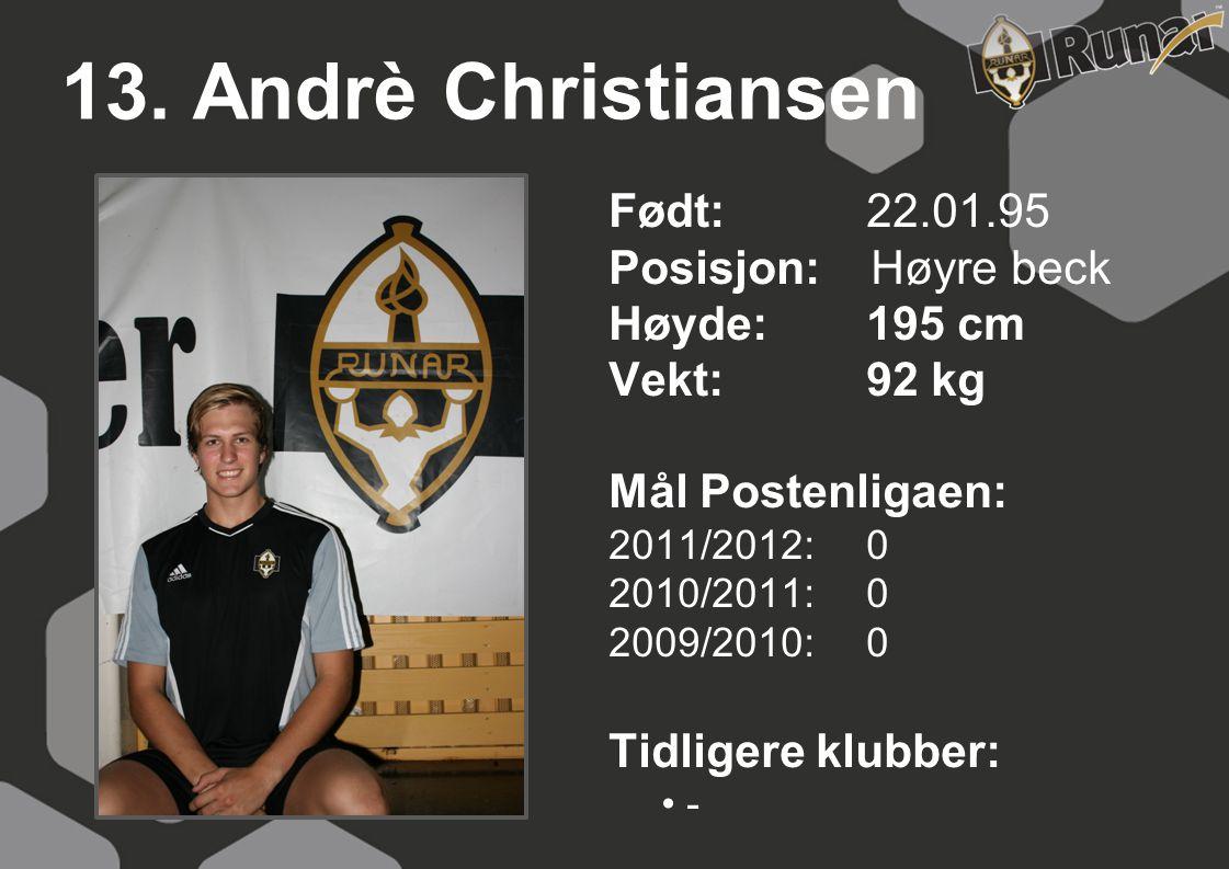 13. Andrè Christiansen Født: 22.01.95 Posisjon: Høyre beck Høyde:195 cm Vekt:92 kg Mål Postenligaen: 2011/2012: 0 2010/2011: 0 2009/2010: 0 Tidligere