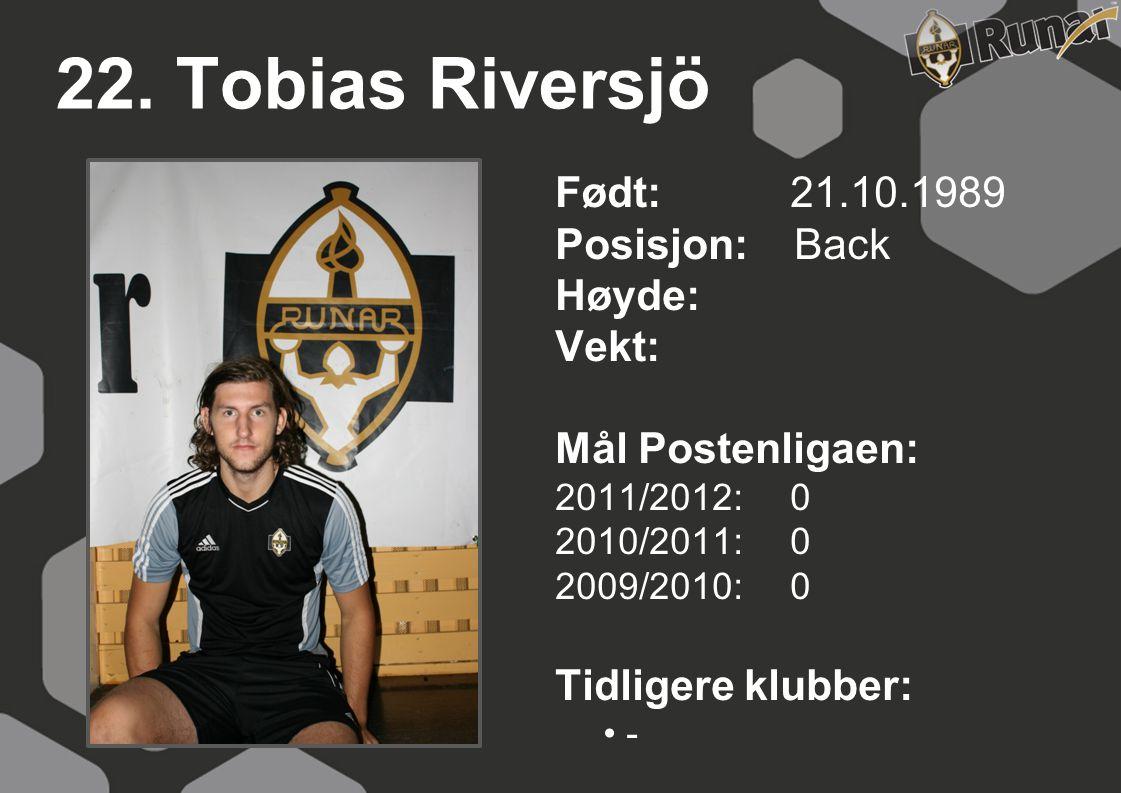 22. Tobias Riversjö Født: 21.10.1989 Posisjon: Back Høyde: Vekt: Mål Postenligaen: 2011/2012: 0 2010/2011: 0 2009/2010: 0 Tidligere klubber: • -