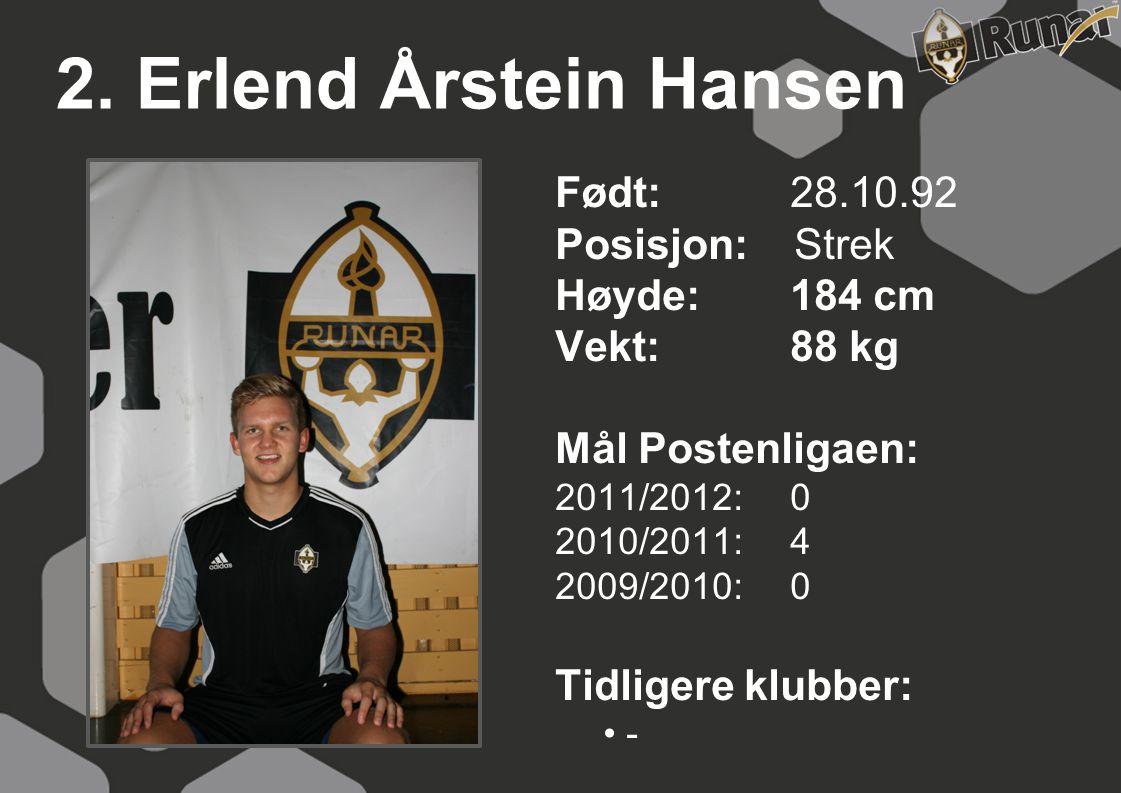 2. Erlend Årstein Hansen Født: 28.10.92 Posisjon: Strek Høyde:184 cm Vekt:88 kg Mål Postenligaen: 2011/2012: 0 2010/2011: 4 2009/2010: 0 Tidligere klu