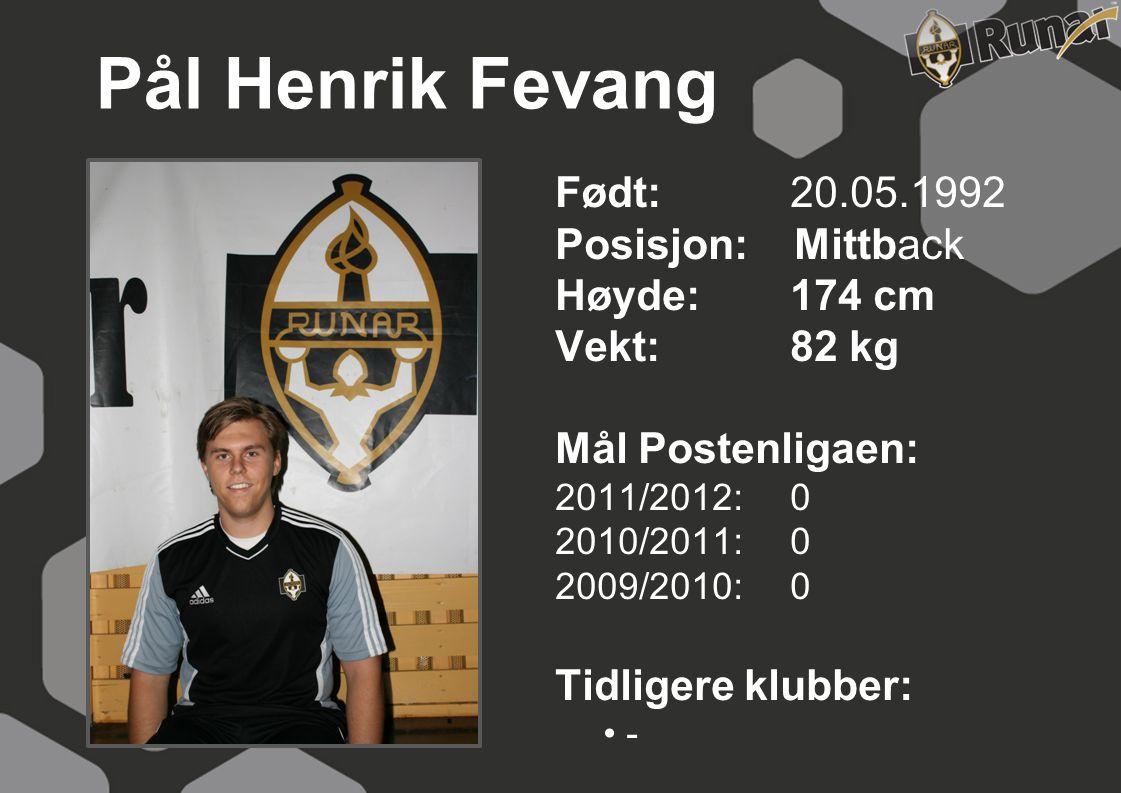 Pål Henrik Fevang Født: 20.05.1992 Posisjon: Mittback Høyde:174 cm Vekt:82 kg Mål Postenligaen: 2011/2012: 0 2010/2011: 0 2009/2010: 0 Tidligere klubb
