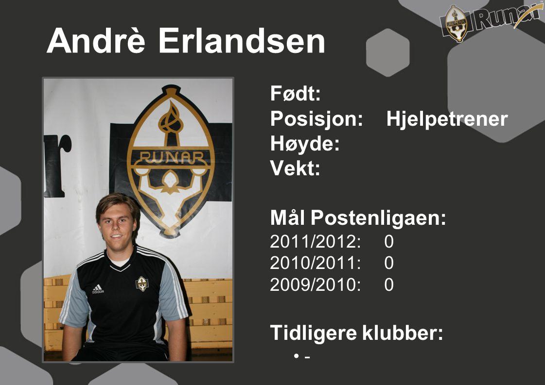 Andrè Erlandsen Født: Posisjon: Hjelpetrener Høyde: Vekt: Mål Postenligaen: 2011/2012: 0 2010/2011: 0 2009/2010: 0 Tidligere klubber: • -