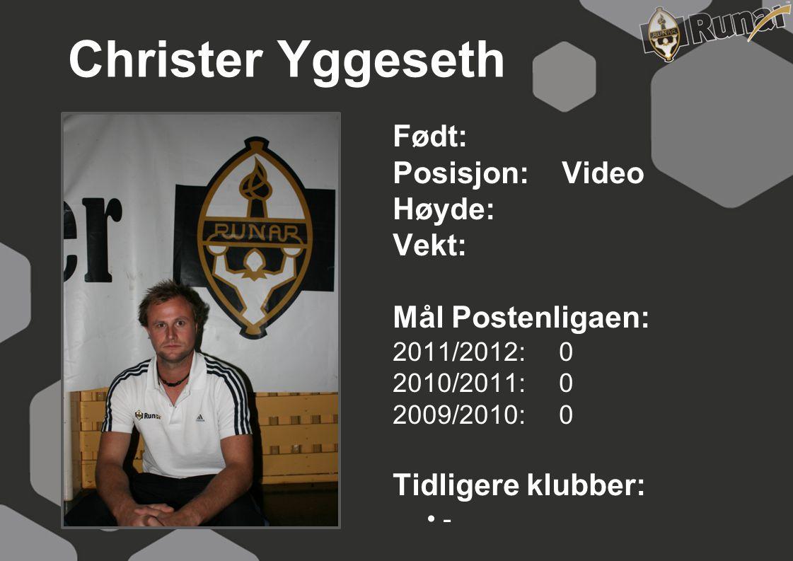 Christer Yggeseth Født: Posisjon: Video Høyde: Vekt: Mål Postenligaen: 2011/2012: 0 2010/2011: 0 2009/2010: 0 Tidligere klubber: • -