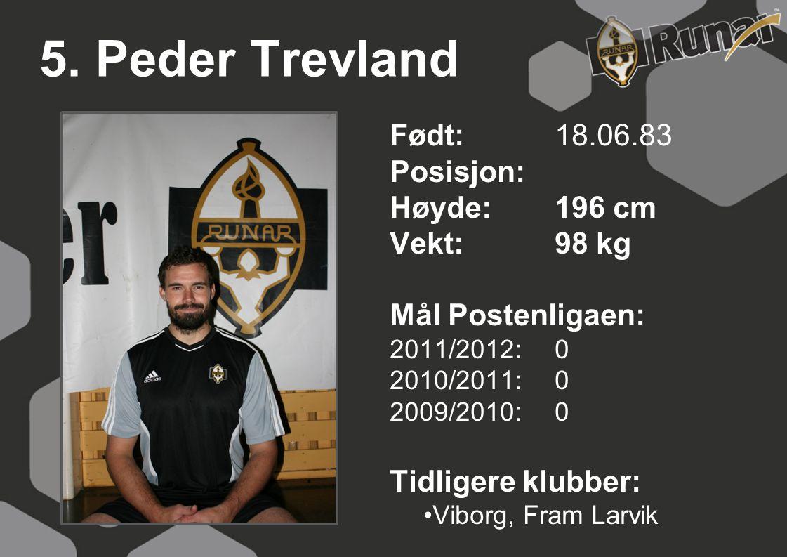 5. Peder Trevland Født: 18.06.83 Posisjon: Høyde:196 cm Vekt:98 kg Mål Postenligaen: 2011/2012: 0 2010/2011: 0 2009/2010: 0 Tidligere klubber: •Viborg