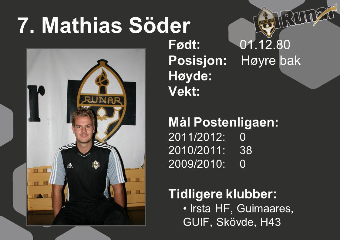 7. Mathias Söder Født: 01.12.80 Posisjon: Høyre bak Høyde: Vekt: Mål Postenligaen: 2011/2012: 0 2010/2011: 38 2009/2010: 0 Tidligere klubber: • Irsta