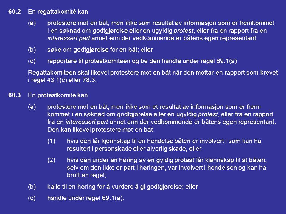 DEL 5 PROTESTER, GODTGJØRELSER; HØRINGER, DÅRLIG OPPFØRSEL OG APPELLER SEKSJON A PROTESTER; GODTGJØRELSE; REGEL 69 60RETT TIL Å PROTESTERE; RETT TIL Å SØKE OM GODT- GJØRELSE ELLER HANDLINGER UNDER REGEL 69 60.1En båt kan (a)protestere mot en annen båt, men ikke for et påstått brudd på en regel i Del 2 med mindre den var involvert i eller så hendelsen; eller (b)søke om godtgjørelse.