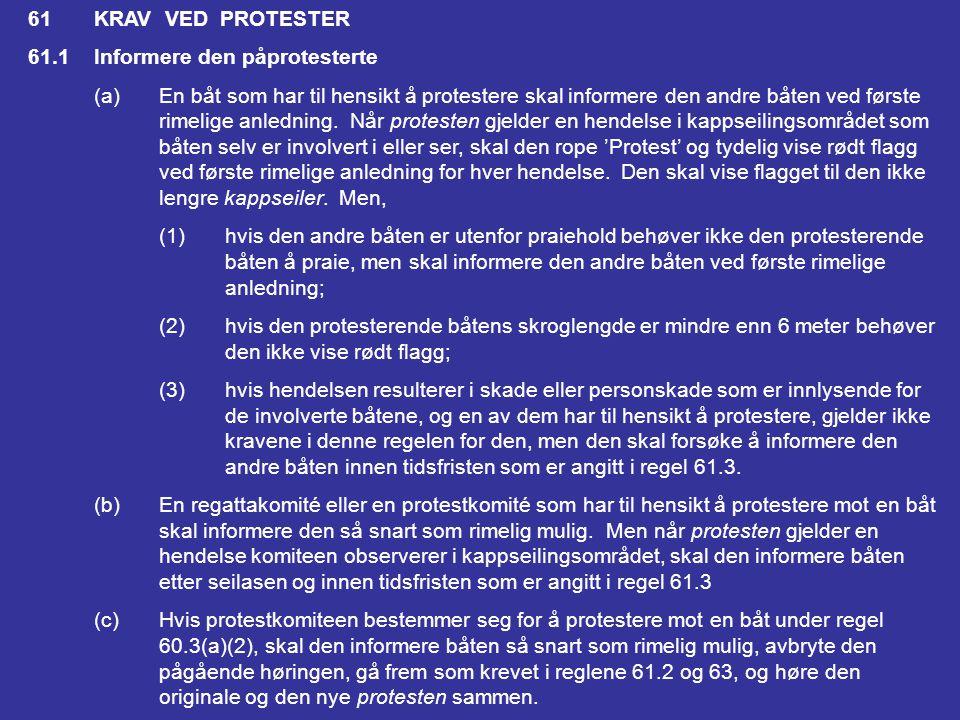 60.2En regattakomité kan (a)protestere mot en båt, men ikke som resultat av informasjon som er fremkommet i en søknad om godtgjørelse eller en ugyldig protest, eller fra en rapport fra en interessert part annet enn der vedkommende er båtens egen representant (b)søke om godtgjørelse for en båt; eller (c)rapportere til protestkomiteen og be den handle under regel 69.1(a) Regattakomiteen skal likevel protestere mot en båt når den mottar en rapport som krevet i regel 43.1(c) eller 78.3.