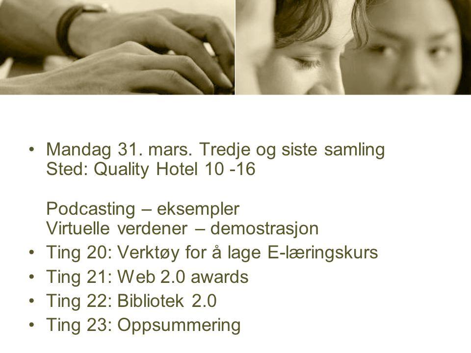 •Mandag 31. mars. Tredje og siste samling Sted: Quality Hotel 10 -16 Podcasting – eksempler Virtuelle verdener – demostrasjon •Ting 20: Verktøy for å