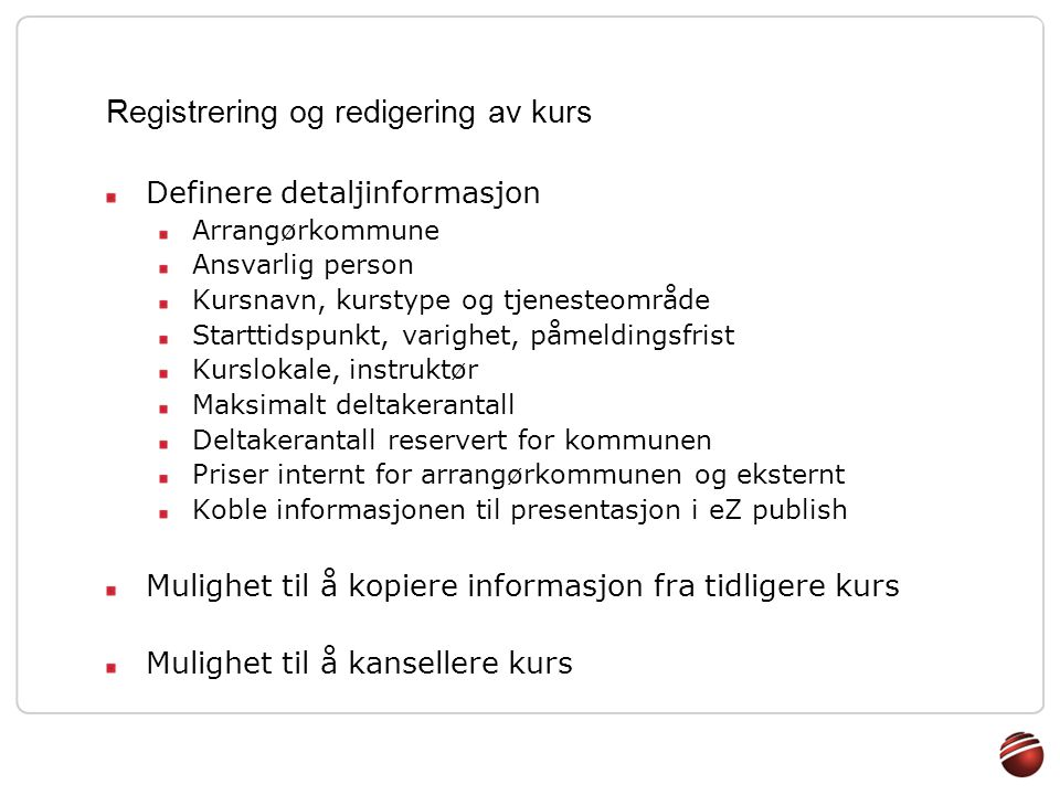 Registrering og redigering av kurs Definere detaljinformasjon Arrangørkommune Ansvarlig person Kursnavn, kurstype og tjenesteområde Starttidspunkt, va