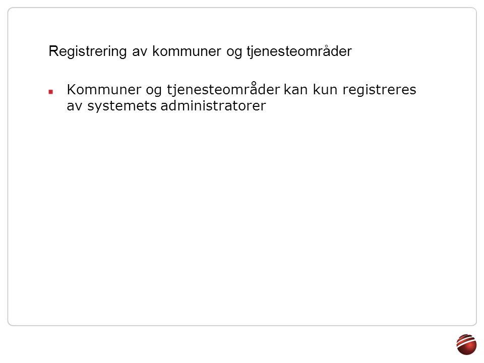 Registrering av kommuner og tjenesteområder Kommuner og tjenesteområder kan kun registreres av systemets administratorer