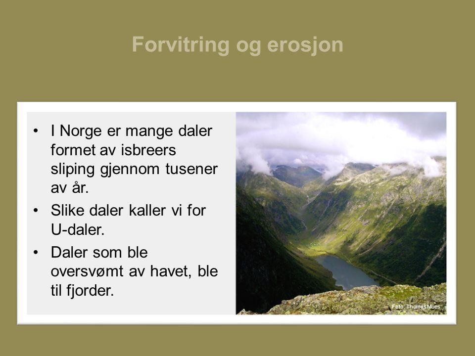 Forvitring og erosjon •I Norge er mange daler formet av isbreers sliping gjennom tusener av år.
