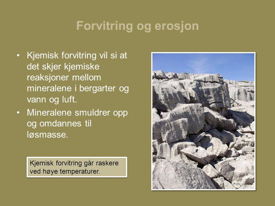 Forvitring og erosjon •Kjemisk forvitring vil si at det skjer kjemiske reaksjoner mellom mineralene i bergarter og vann og luft.