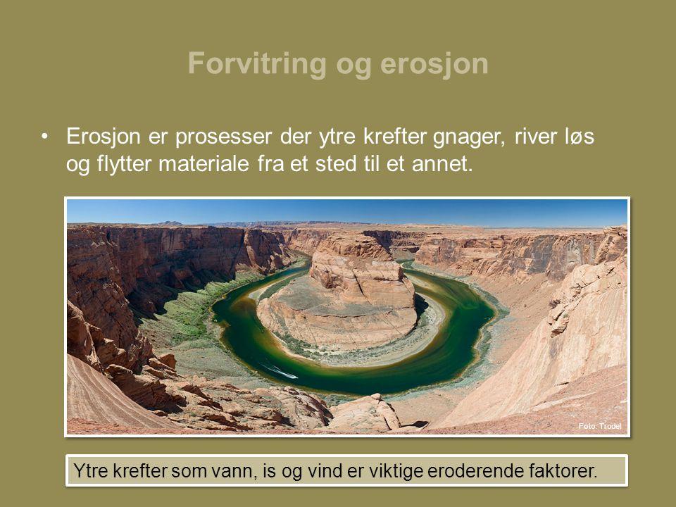 Forvitring og erosjon •Erosjon er prosesser der ytre krefter gnager, river løs og flytter materiale fra et sted til et annet.