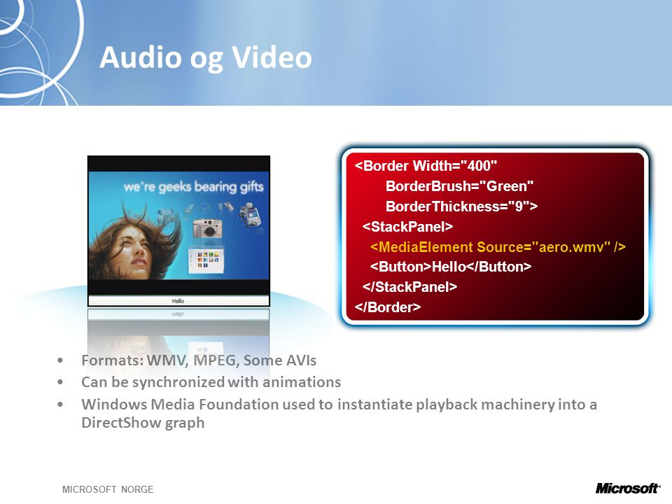 MICROSOFT NORGE Audio og Video <Border Width= 400 BorderBrush= Green BorderThickness= 9 > Hello •Formats: WMV, MPEG, Some AVIs •Can be synchronized with animations •Windows Media Foundation used to instantiate playback machinery into a DirectShow graph