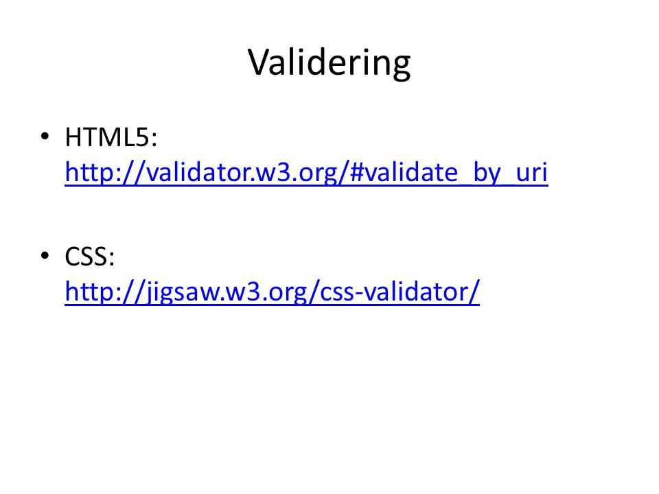 Validering • HTML5: http://validator.w3.org/#validate_by_uri http://validator.w3.org/#validate_by_uri • CSS: http://jigsaw.w3.org/css-validator/ http: