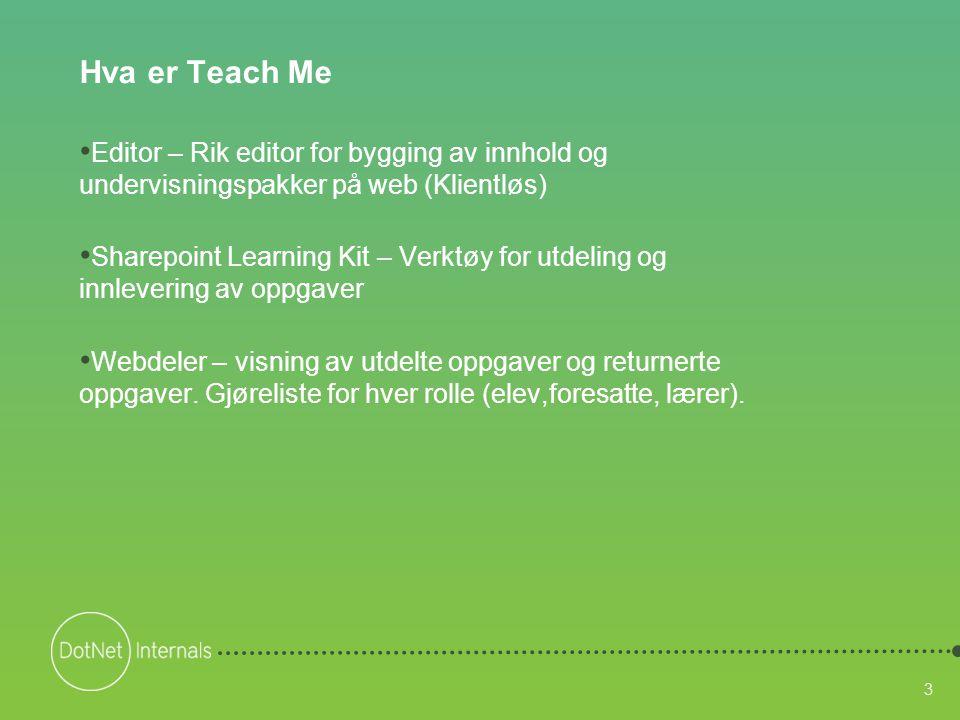 3 Hva er Teach Me • Editor – Rik editor for bygging av innhold og undervisningspakker på web (Klientløs) • Sharepoint Learning Kit – Verktøy for utdeling og innlevering av oppgaver • Webdeler – visning av utdelte oppgaver og returnerte oppgaver.
