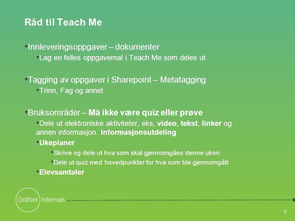 8 Råd til Teach Me • Innleveringsoppgaver – dokumenter • Lag en felles oppgavemal i Teach Me som deles ut • Tagging av oppgaver i Sharepoint – Metatag