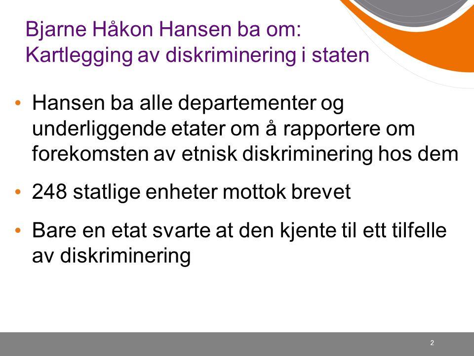 2 Bjarne Håkon Hansen ba om: Kartlegging av diskriminering i staten • Hansen ba alle departementer og underliggende etater om å rapportere om forekoms